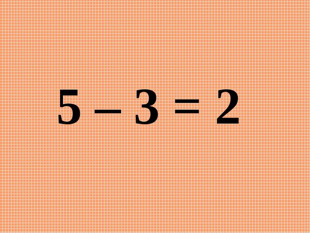 5 – 3 = 2
