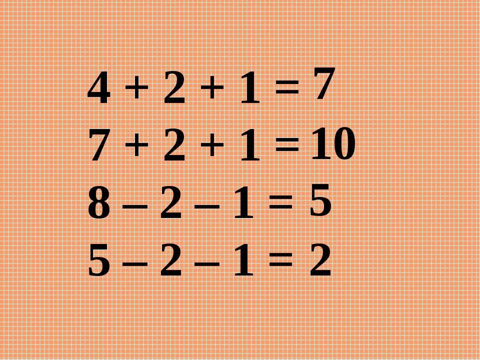4 + 2 + 1 = 7 + 2 + 1 = 8 – 2 – 1 = 5 – 2 – 1 = 7 5 10 2