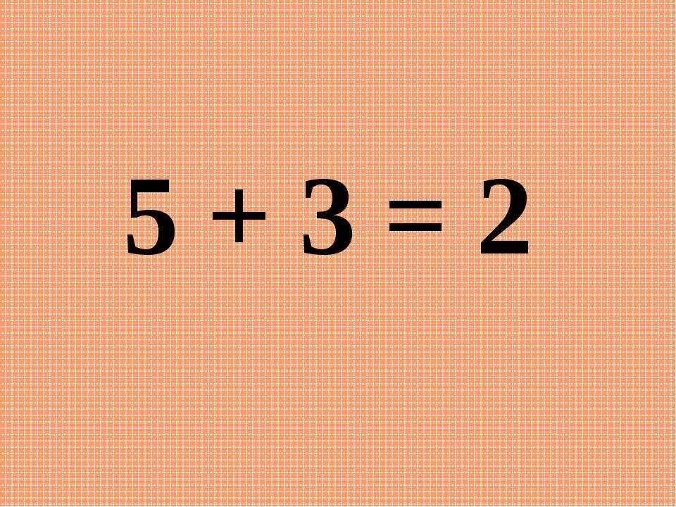 5 + 3 = 2