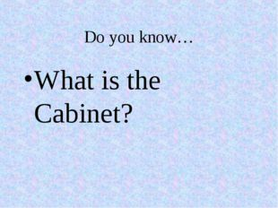 Do you know… What is the Cabinet?