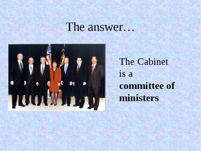 The answer… The Cabinet is a committee of ministers
