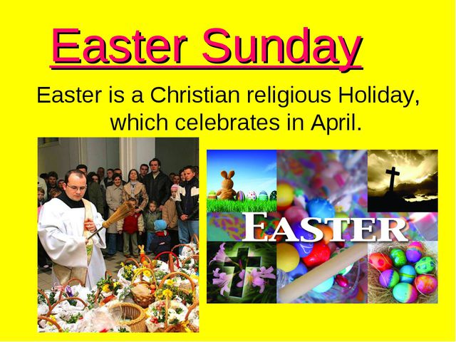 Easter Sunday Easter is a Christian religious Holiday, which celebrates in Ap...
