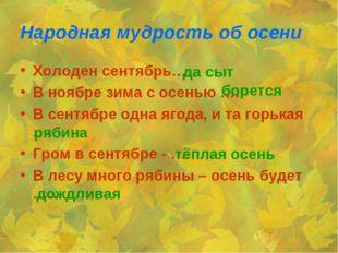 Народная мудрость об осени Холоден сентябрь… В ноябре зима с осенью …. В сент