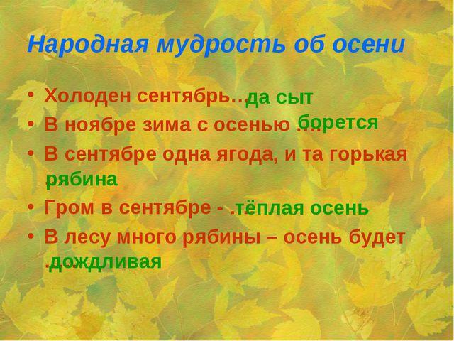 Народная мудрость об осени Холоден сентябрь… В ноябре зима с осенью …. В сент...