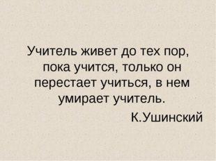 Учитель живет до тех пор, пока учится, только он перестает учиться, в нем уми