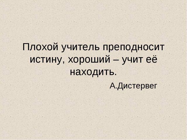 Плохой учитель преподносит истину, хороший – учит её находить. А.Дистервег