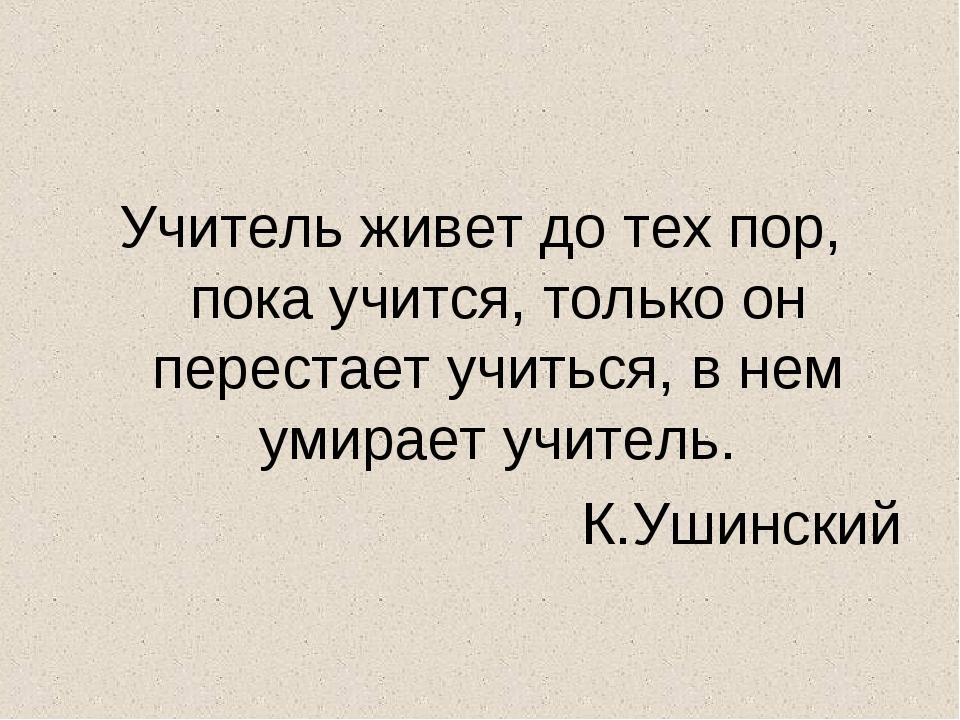 Учитель живет до тех пор, пока учится, только он перестает учиться, в нем уми...
