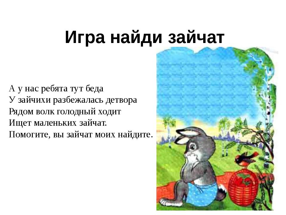 Игра найди зайчат А у нас ребята тут беда У зайчихи разбежалась детвора Рядом...
