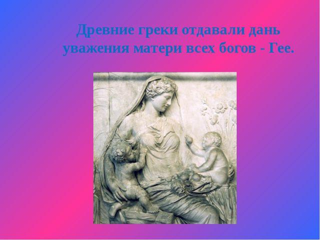 Древние греки отдавали дань уважения матери всех богов - Гее.