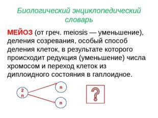 Биологический энциклопедический словарь МЕЙОЗ (от греч. meiosis — уменьшение)