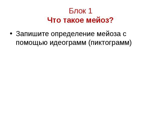 Блок 1 Что такое мейоз? Запишите определение мейоза с помощью идеограмм (пикт...