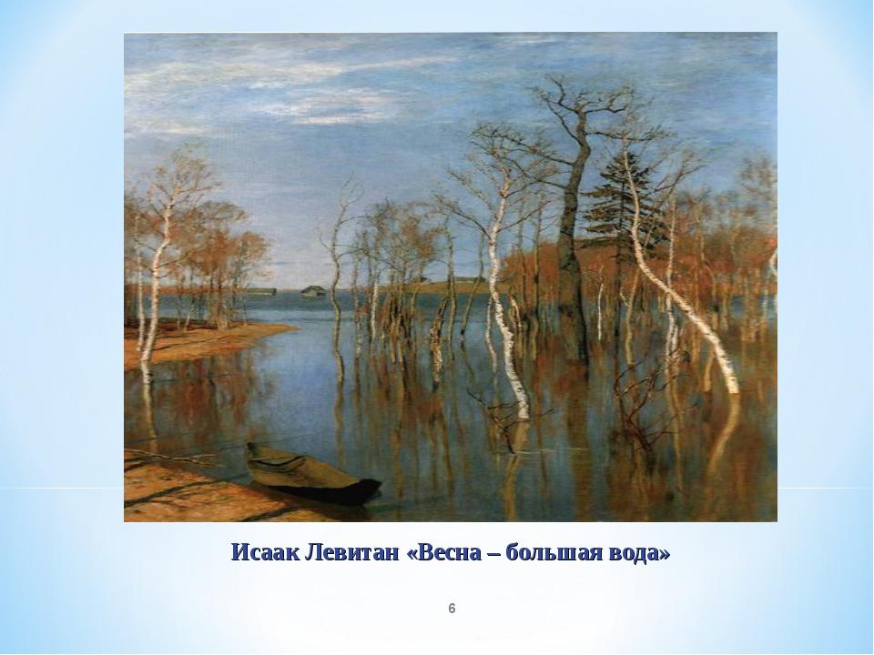 * Исаак Левитан «Весна – большая вода»