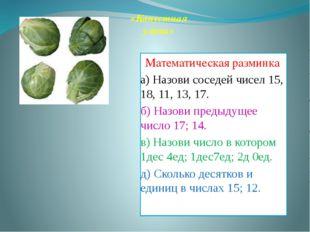 Математическая разминка а) Назови соседей чисел 15, 18, 11, 13, 17. б) Назови