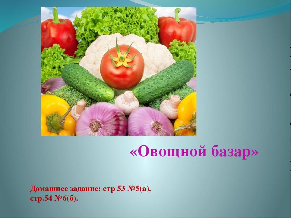 «Овощной базар» Домашнее задание: стр 53 №5(а), стр.54 №6(б).