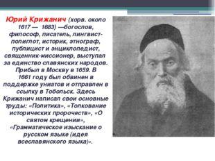 Юрий Крижанич (хорв. около 1617— 1683)—богослов, философ, писатель, лингвис