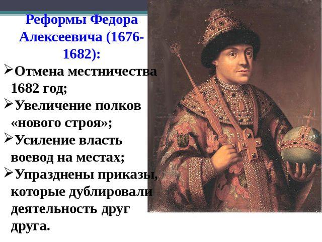Реформы Федора Алексеевича (1676-1682): Отмена местничества 1682 год; Увеличе...
