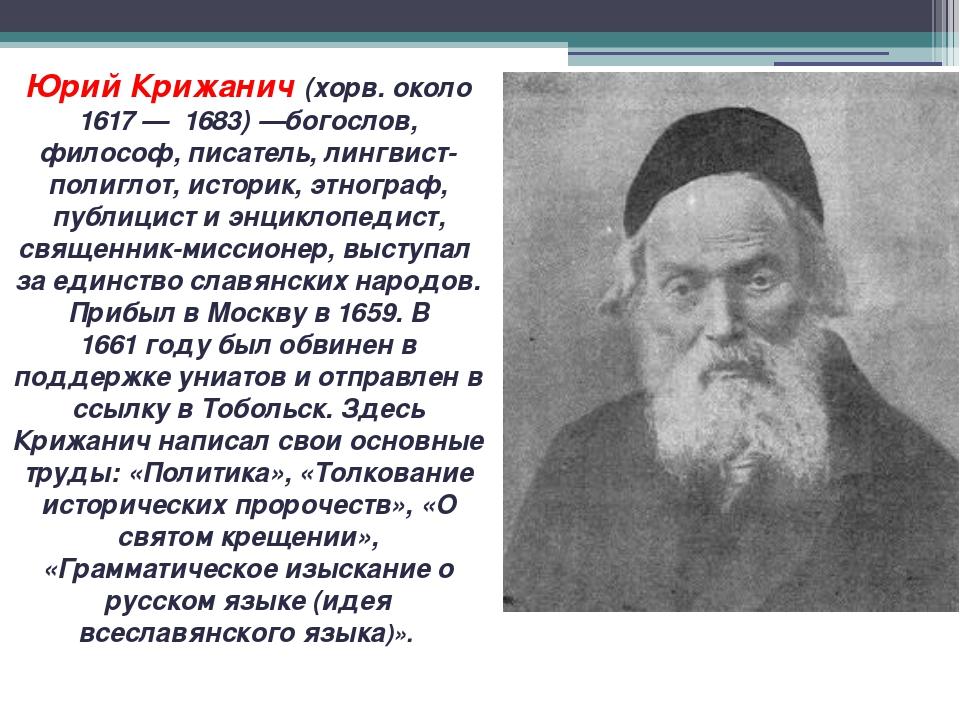 Юрий Крижанич (хорв. около 1617— 1683)—богослов, философ, писатель, лингвис...