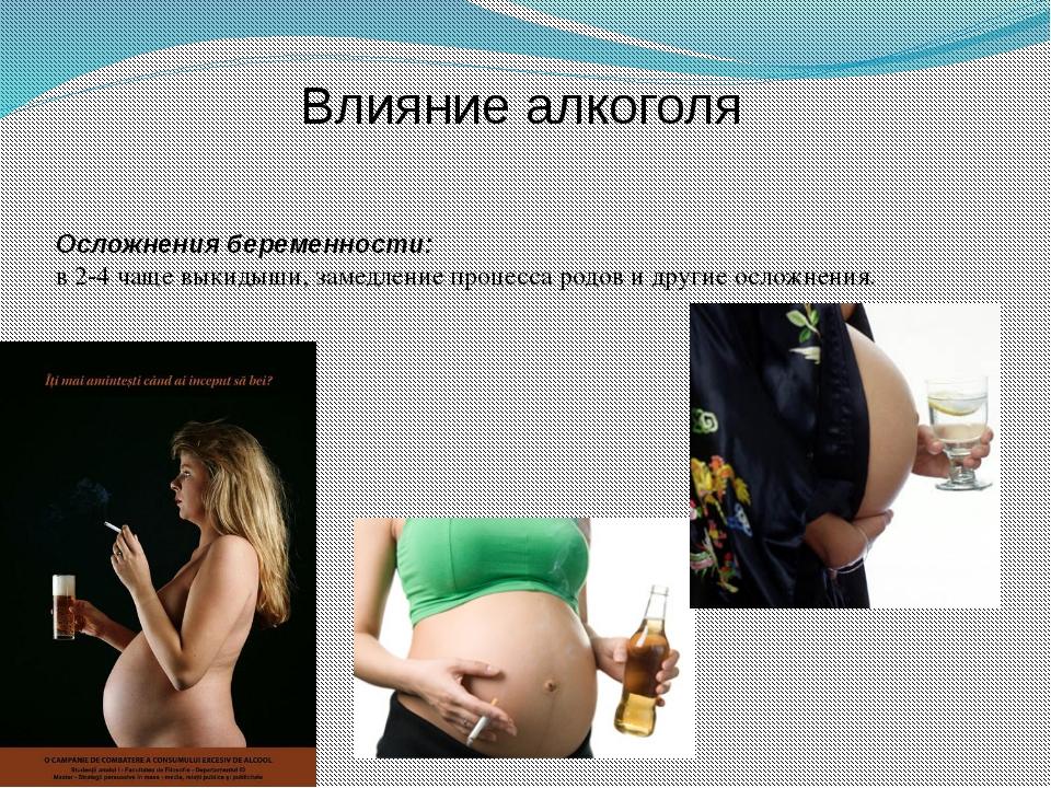 Влияние алкоголя Осложнения беременности: в 2-4 чаще выкидыши, замедление про...