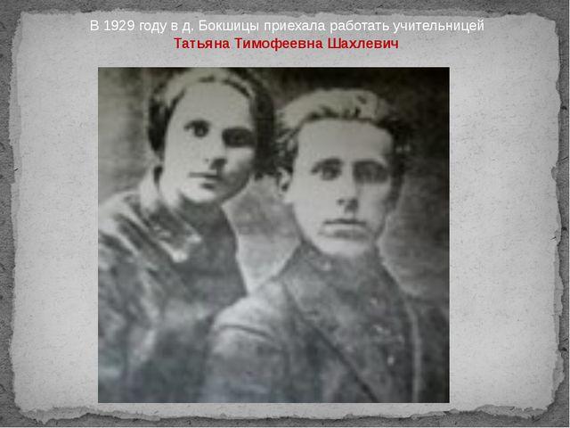 В 1929 году в д. Бокшицы приехала работать учительницей Татьяна Тимофеевна Ша...