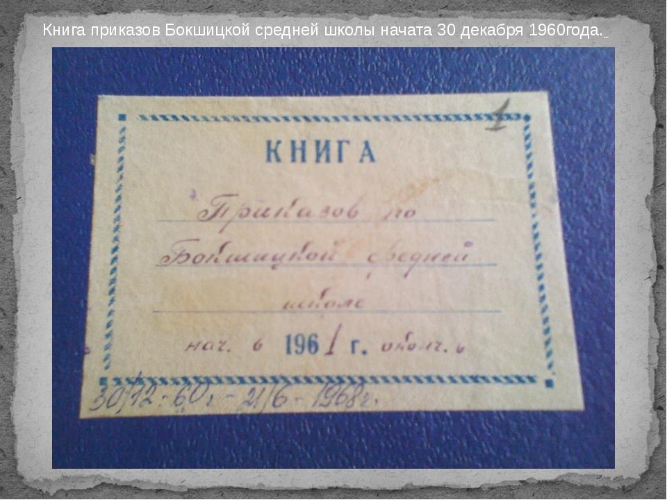 Книга приказов Бокшицкой средней школы начата 30 декабря 1960года.