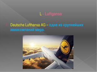 L - Luftgansa Deutsche Lufthansa AG– одна из крупнейших авиакомпаний мира.