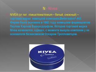 N - Nivea NIVEA(от лат.niveus/nivea/niveum– белый, снежный) – торговая мар
