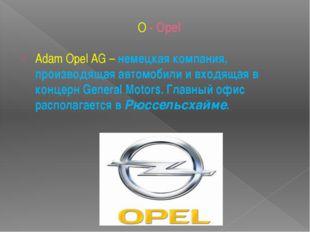 O - Opel Adam Opel AG– немецкая компания, производящая автомобили и входящая