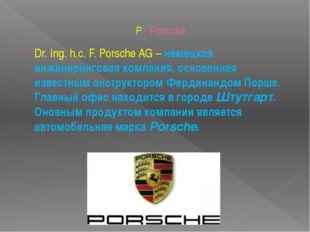 P - Porsche Dr. Ing. h.c. F. Porsche AG– немецкая инжиниринговая компания, о