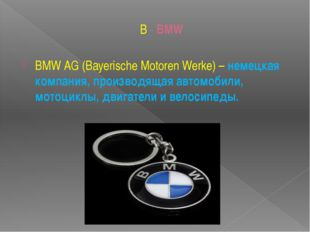 B - BMW BMW AG (Bayerische Motoren Werke)– немецкая компания, производящая а