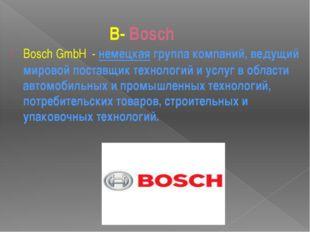 B- Bosch BoschGmbH-немецкаягруппа компаний, ведущий мировой поставщик т