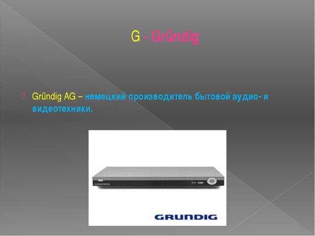 G - Grűndig Grűndig AG– немецкий производитель бытовой аудио- и видеотехники.