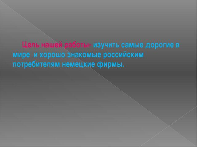 Цель нашей работы- изучить самые дорогие в мире и хорошо знакомые российским...