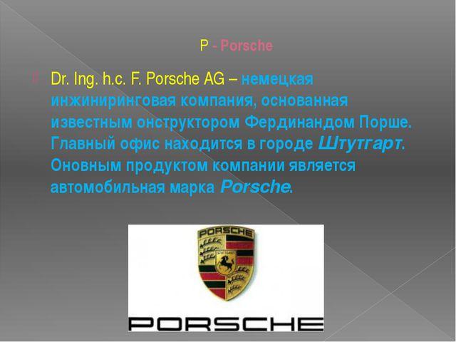 P - Porsche Dr. Ing. h.c. F. Porsche AG– немецкая инжиниринговая компания, о...