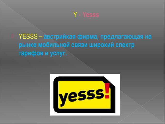 Y - Yesss YESSS– австрийкая фирма, предлагающая на рынке мобильной связи шир...