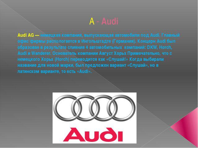 A - Audi Audi AG— немецкая компания, выпускающая автомобили под Audi. Главны...