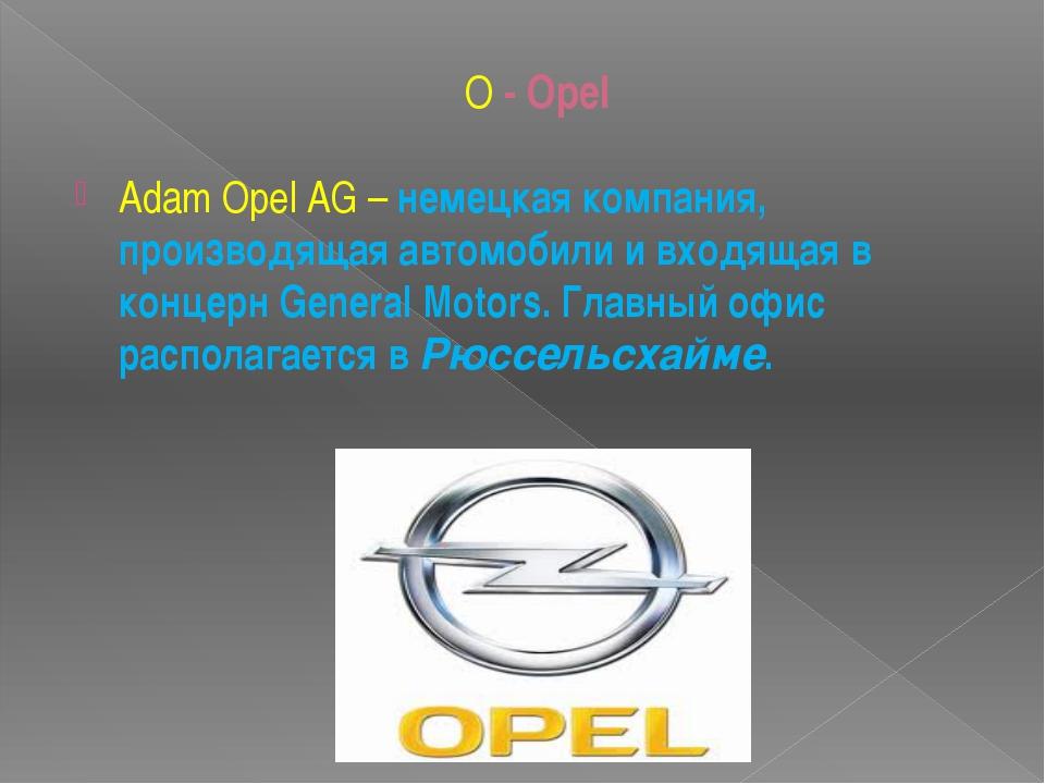 O - Opel Adam Opel AG– немецкая компания, производящая автомобили и входящая...