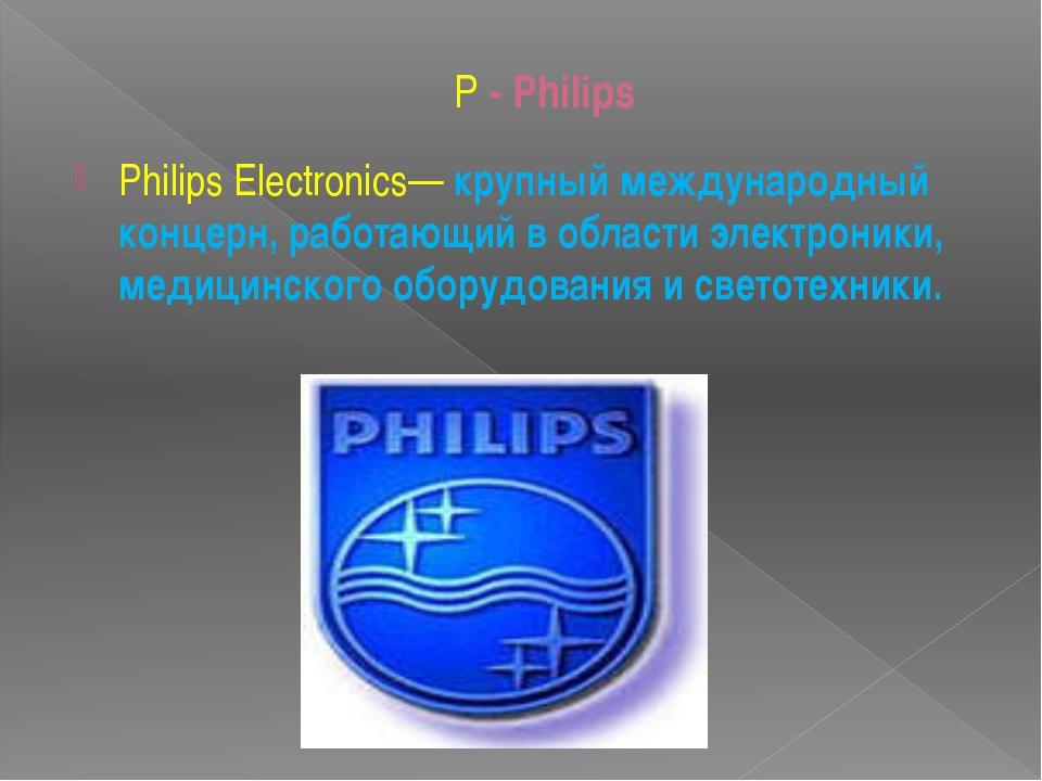 P - Philips Philips Electronics— крупный международный концерн, работающий в...