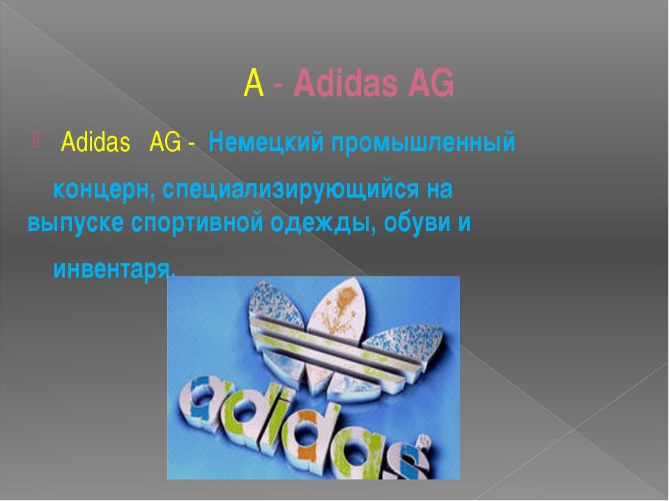 А - Adidas AG Adidas  AG - Немецкийпромышленный концерн, специализирующий...