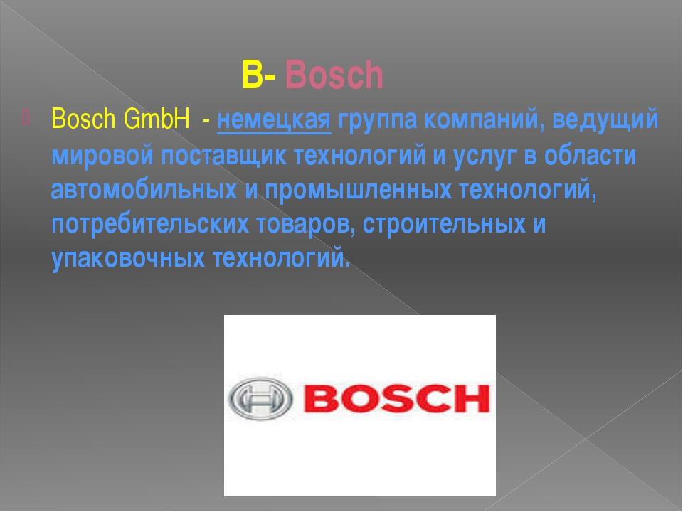 B- Bosch BoschGmbH-немецкаягруппа компаний, ведущий мировой поставщик т...