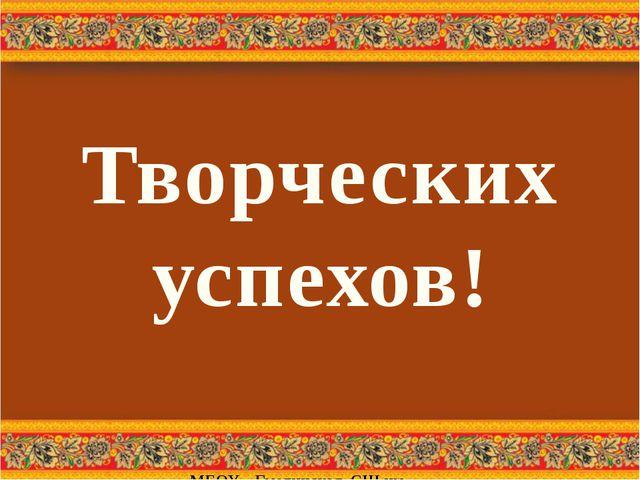 МБОУ « Гмелинская СШ им. В.П. Агаркова» Творческих успехов!