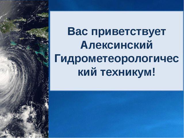 Вас приветствует Алексинский Гидрометеорологический техникум!