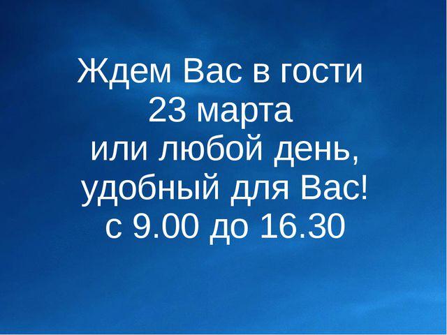 Ждем Вас в гости 23 марта или любой день, удобный для Вас! с 9.00 до 16.30