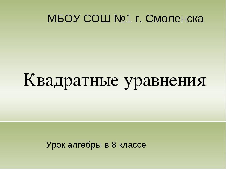 Квадратные уравнения МБОУ СОШ №1 г. Смоленска Урок алгебры в 8 классе