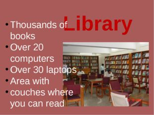 Library Thousands of books Over 20 computers Over 30 laptops Area with couche