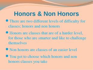 Honors & Non Honors There are two different levels of difficulty for classes;