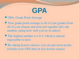 GPA GPA: Grade Point Average Your grade point average is all of your grades f