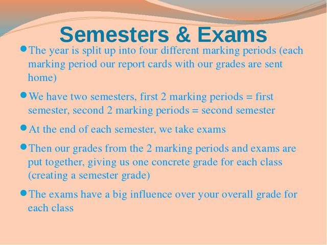 Semesters & Exams The year is split up into four different marking periods (e...