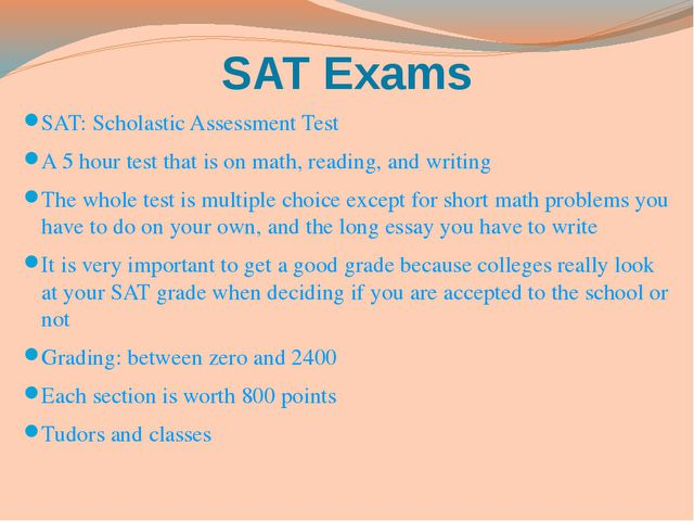 SAT Exams SAT: Scholastic Assessment Test A 5 hour test that is on math, read...