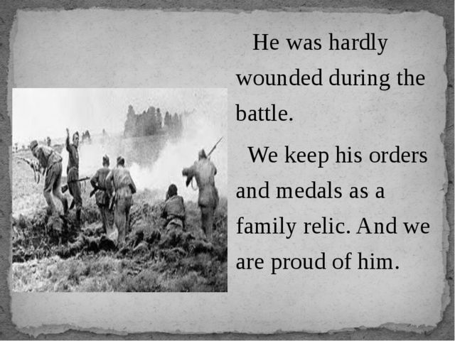 He was hardly wounded during the battle. We keep his orders and medals as a...