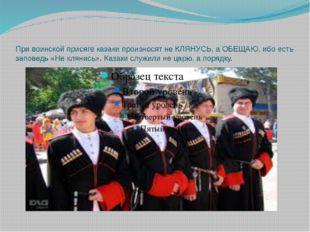 При воинской присяге казаки произносят не КЛЯНУСЬ, а ОБЕЩАЮ, ибо есть заповед